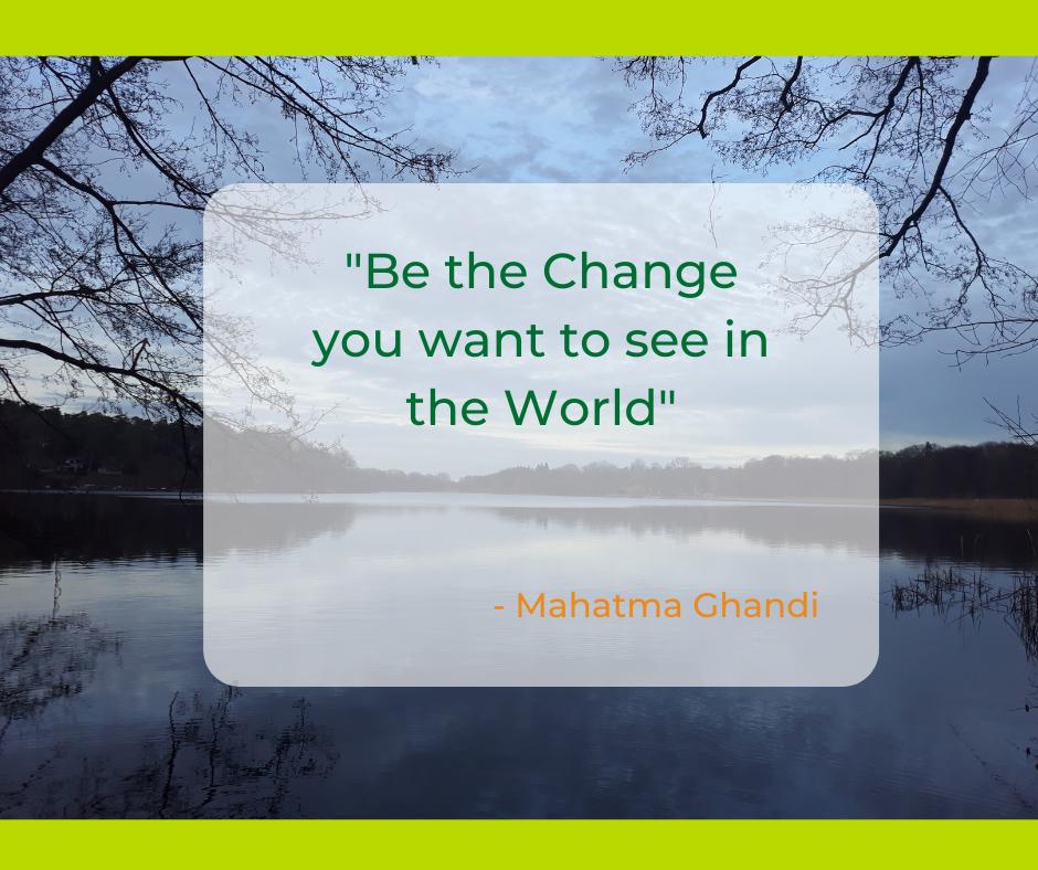 Sei die Veränderung, die du in der Welt sehen willst.